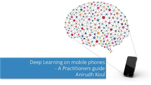 Deep Learning on mobile phones - A Practitioners guide Anirudh Koul
