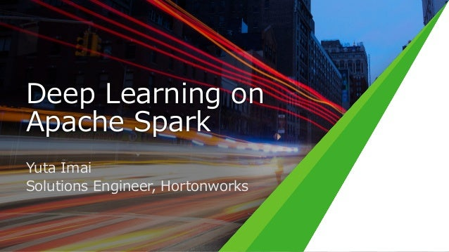 Deep Learning on Apache Spark Yuta Imai Solutions Engineer, Hortonworks