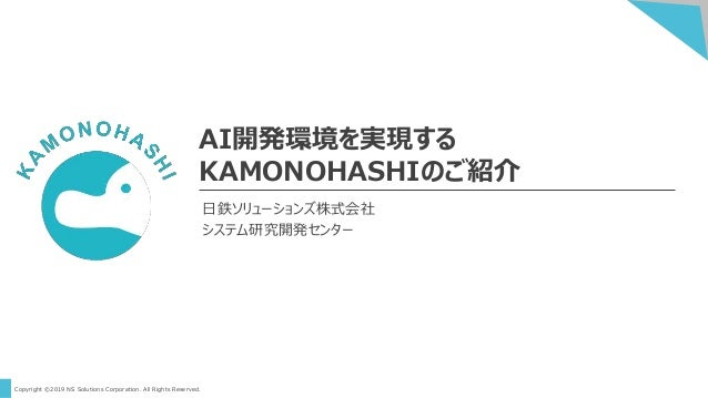 Copyright ©2019 NS Solutions Corporation. All Rights Reserved. AI開発環境を実現する KAMONOHASHIのご紹介 日鉄ソリューションズ株式会社 システム研究開発センター