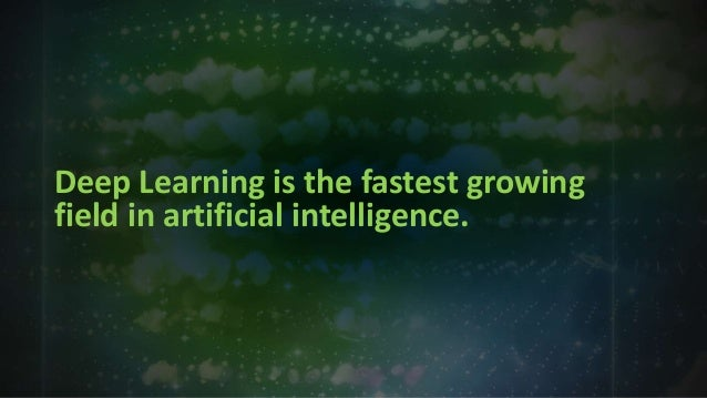 Deep Learning is the fastest growing field in artificial intelligence.