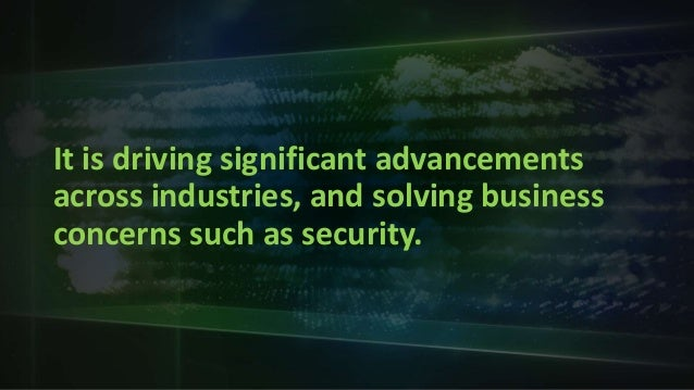 It is driving significant advancements across industries, and solving business concerns such as security.