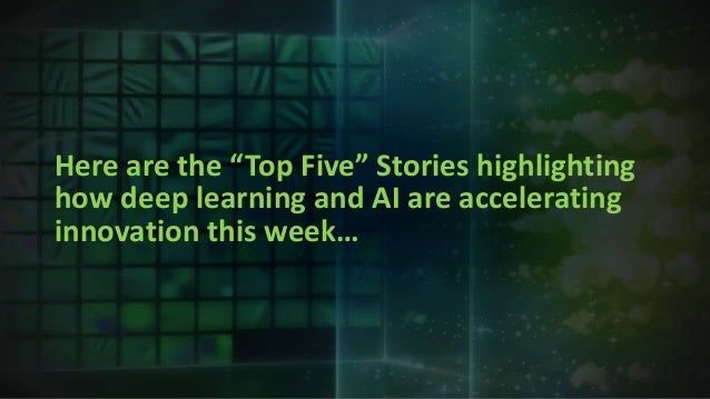"""Here are the """"Top Five"""" Stories highlighting how deep learning and AI are accelerating innovation this week…"""