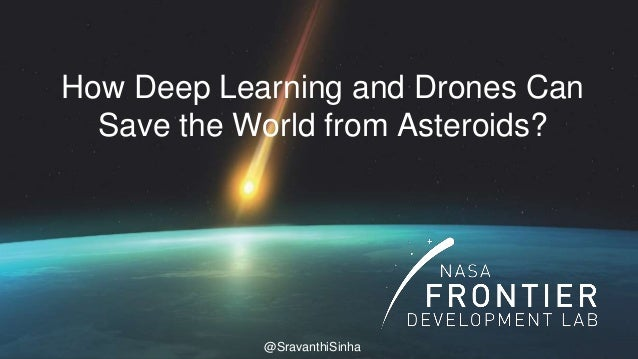 1 How Deep Learning and Drones Can Save the World from Asteroids? @SravanthiSinha