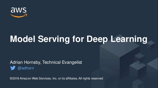 © 2017, Amazon Web Services, Inc. or its Affiliates. All rights reserved. Model Serving for Deep Learning ©2018 Amazon Web...
