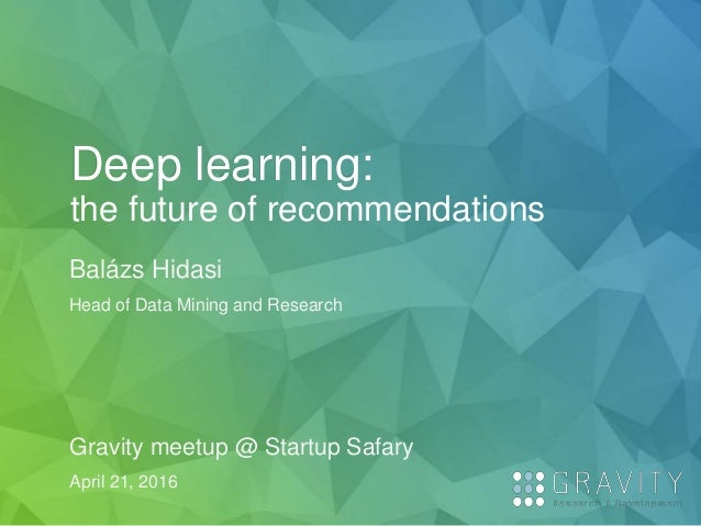 Deep learning: the future of recommendations Balázs Hidasi Head of Data Mining and Research Gravity meetup @ Startup Safar...