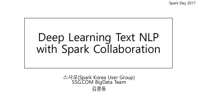 Spark Day 2017 Deep Learning Text NLP with Spark Collaboration 스사모(Spark Korea User Group) SSG.COM BigData Team 김훈동