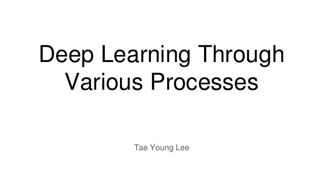 Deep Learning Through Various Processes Tae Young Lee