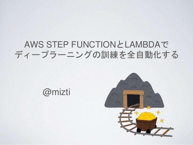 AWS STEP FUNCTIONとLAMBDAで ディープラーニングの訓練を全自動化する @mizti
