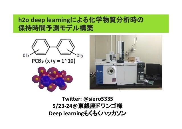 h2o  deep  learningによる化学物質分析時の 保持時間予測モデル構築 Twi0er:  @siero5335   5/23-‐24@東銀座ドワンゴ様   Deep  learningもくもくハッカソン...