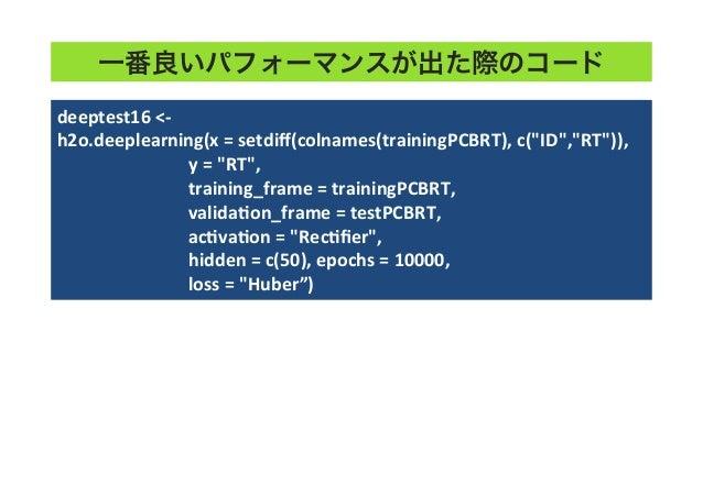 """一番良いパフォーマンスが出た際のコード deeptest16  <-‐   h2o.deeplearning(x  =  setdiff(colnames(trainingPCBRT),  c(""""ID"""",""""RT"""")),  ..."""