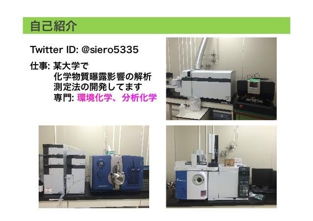 自己紹介 Twitter ID: @siero5335 仕事: 某大学で  化学物質曝露影響の解析  測定法の開発してます  専門: 環境化学、分析化学