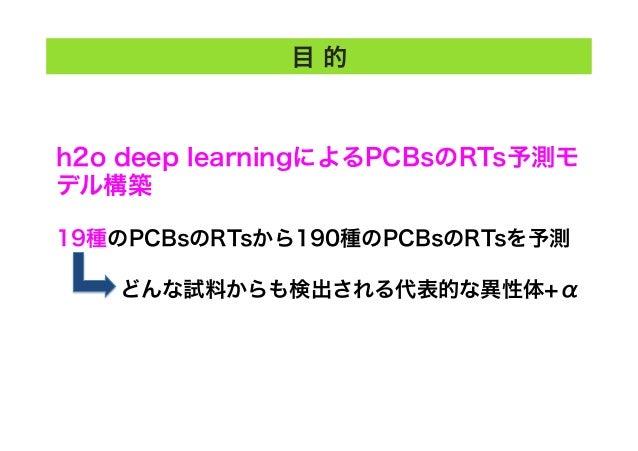 目 的 h2o deep learningによるPCBsのRTs予測モ デル構築 19種のPCBsのRTsから190種のPCBsのRTsを予測 どんな試料からも検出される代表的な異性体+α