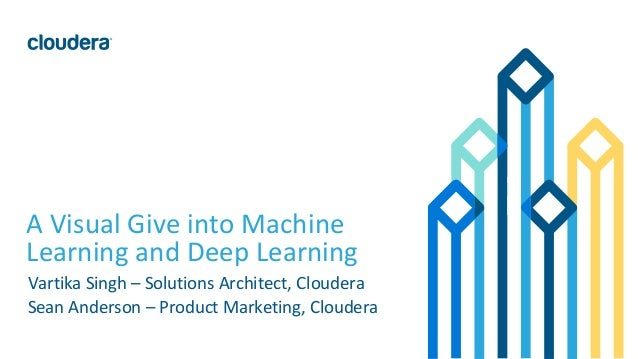 1© Cloudera, Inc. All rights reserved. A Visual Give into Machine Learning and Deep Learning Vartika Singh – Solutions Arc...