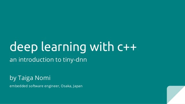 deep learning with c++ an introduction to tiny-dnn by Taiga Nomi embedded software engineer, Osaka, Japan