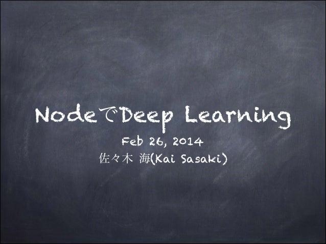 NodeでDeep Learning Feb 26, 2014 佐々木 海(Kai Sasaki)
