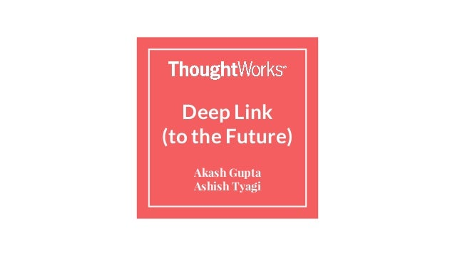 Deep Link (to the Future) Akash Gupta Ashish Tyagi