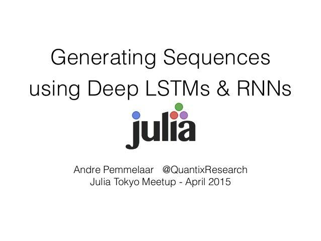 Generating Sequences using Deep LSTMs & RNNs Andre Pemmelaar @QuantixResearch Julia Tokyo Meetup - April 2015