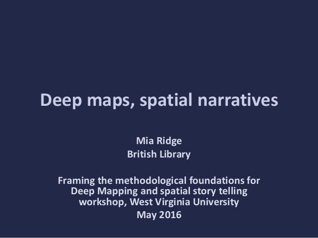 Deep maps, spatial narratives Mia Ridge British Library Framing the methodological foundations for Deep Mapping and spatia...