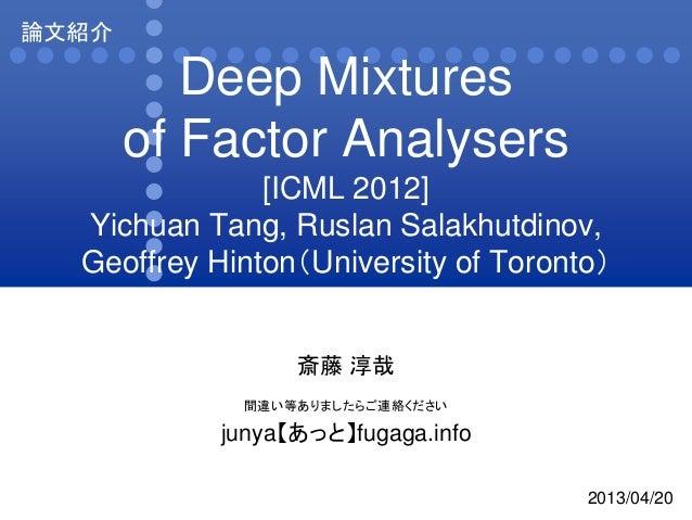 Deep Mixturesof Factor Analysers[ICML 2012]Yichuan Tang, Ruslan Salakhutdinov,Geoffrey Hinton(University of Toronto)斎藤 淳哉間...