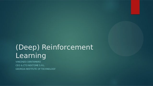 (Deep) Reinforcement Learning VINCENZO DENTAMARO CEO & CTO NEXTOME S.R.L. GEORGIA INSTITUTE OF TECHNOLOGY