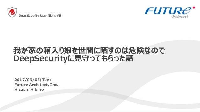 1 2017/09/05(Tue) Future Architect, Inc. Hisashi Hibino 我が家の箱入り娘を世間に晒すのは危険なので DeepSecurityに見守ってもらった話 Deep Security User Ni...