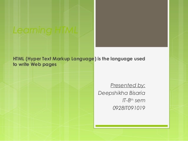 Learning HTMLHTML (Hyper Text Markup Language) is the language usedto write Web pagesPresented by:Deepshikha BisariaIT-8th...