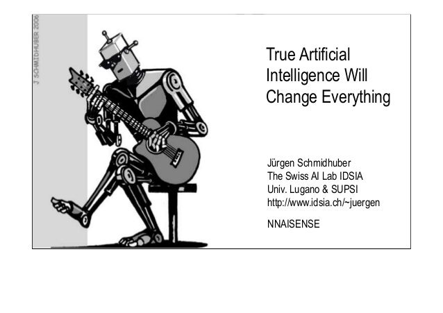 Jürgen Schmidhuber The Swiss AI Lab IDSIA Univ. Lugano & SUPSI http://www.idsia.ch/~juergen True Artificial Intelligence W...