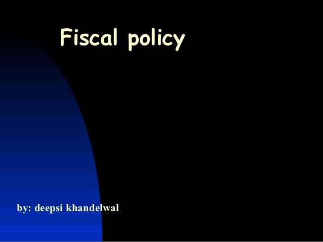 Fiscal policyby: deepsi khandelwal