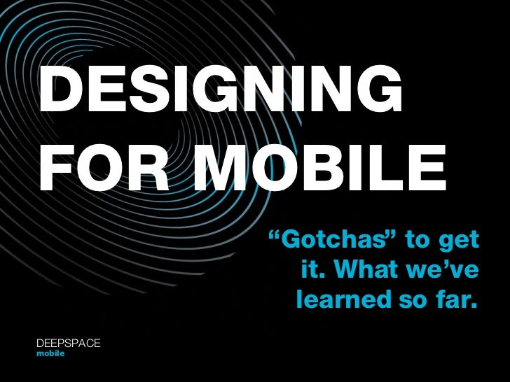 "DESIGNING FOR MOBILE "" Gotchas"" to get it. What we've learned so far. DEEPSPACE mobile"