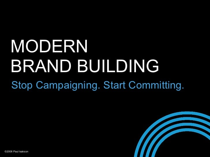 MODERN     BRAND BUILDING     Stop Campaigning. Start Committing.     ©2008 Paul Isakson