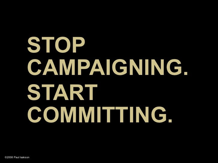 STOP                 CAMPAIGNING.                 START                 COMMITTING. ©2008 Paul Isakson
