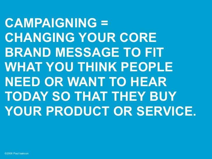 CAMPAIGNING = CHANGING YOUR CORE BRAND MESSAGE TO FIT WHAT YOU THINK PEOPLE NEED OR WANT TO HEAR TODAY SO THAT THEY BUY YO...