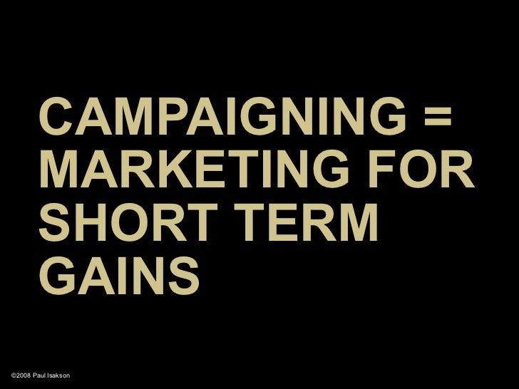 CAMPAIGNING =        MARKETING FOR        SHORT TERM        GAINS ©2008 Paul Isakson