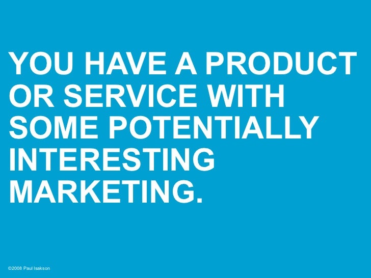 YOU HAVE A PRODUCT OR SERVICE WITH SOME POTENTIALLY INTERESTING MARKETING.  ©2008 Paul Isakson