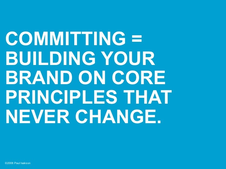 COMMITTING = BUILDING YOUR BRAND ON CORE PRINCIPLES THAT NEVER CHANGE.  ©2008 Paul Isakson