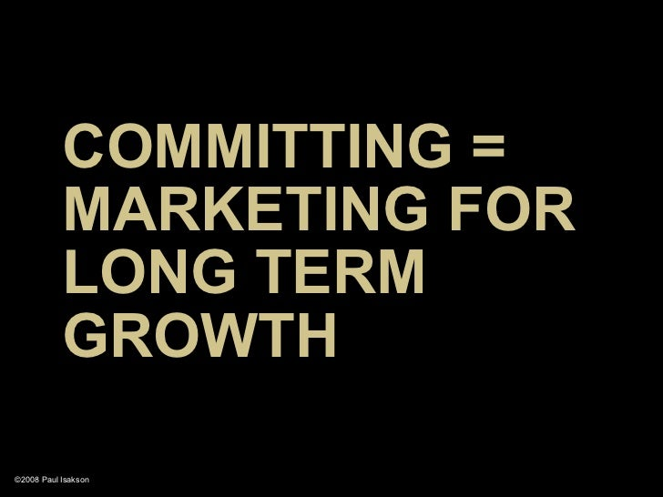 COMMITTING =            MARKETING FOR            LONG TERM            GROWTH  ©2008 Paul Isakson