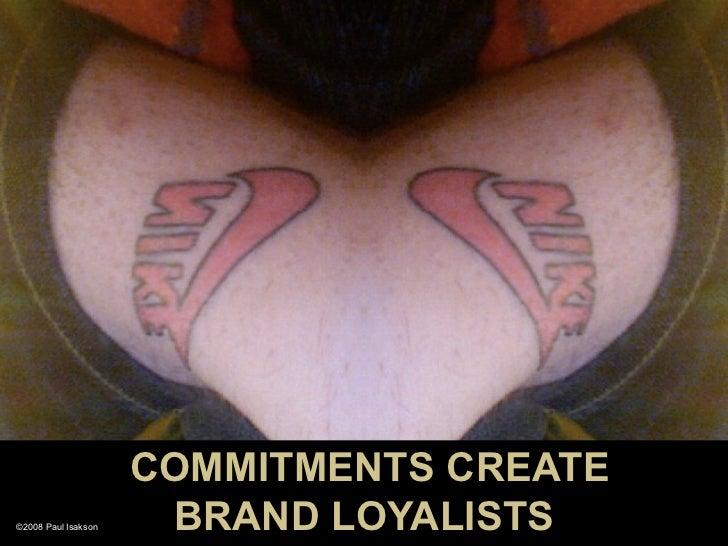 COMMITMENTS CREATE ©2008 Paul Isakson    BRAND LOYALISTS