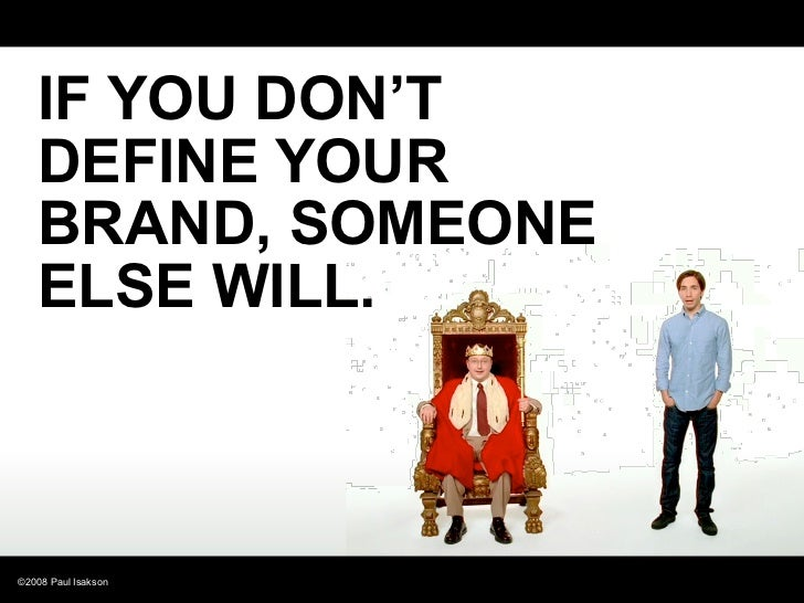 IF YOU DON'T    DEFINE YOUR    BRAND, SOMEONE    ELSE WILL.    ©2008 Paul Isakson