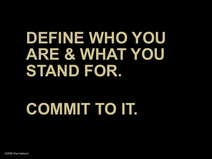 DEFINE WHO YOU                 ARE & WHAT YOU                 STAND FOR.                  COMMIT TO IT.  ©2008 Paul Isakson