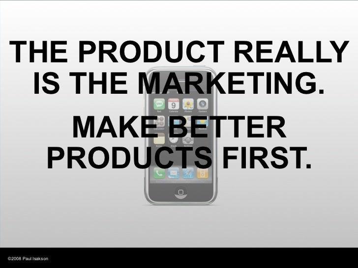 THE PRODUCT REALLY  IS THE MARKETING.     MAKE BETTER   PRODUCTS FIRST.   ©2008 Paul Isakson