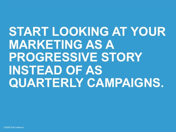 START LOOKING AT YOUR     MARKETING AS A     PROGRESSIVE STORY     INSTEAD OF AS     QUARTERLY CAMPAIGNS.   ©2008 Paul Isa...