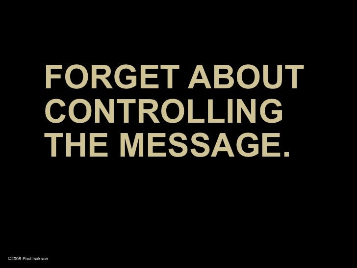 FORGET ABOUT                 CONTROLLING                 THE MESSAGE.   ©2008 Paul Isakson