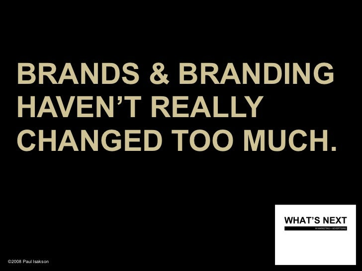 BRANDS & BRANDING    HAVEN'T REALLY    CHANGED TOO MUCH.   ©2008 Paul Isakson