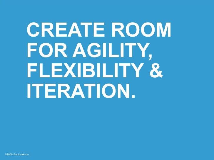 CREATE ROOM                 FOR AGILITY,                 FLEXIBILITY &                 ITERATION.  ©2008 Paul Isakson