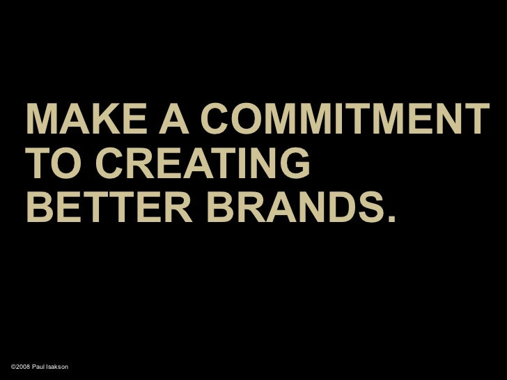 MAKE A COMMITMENT     TO CREATING     BETTER BRANDS.   ©2008 Paul Isakson