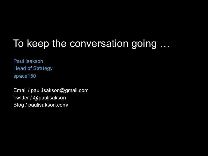 To keep the conversation going … Paul Isakson Head of Strategy space150  Email / paul.isakson@gmail.com Twitter / @paulisa...