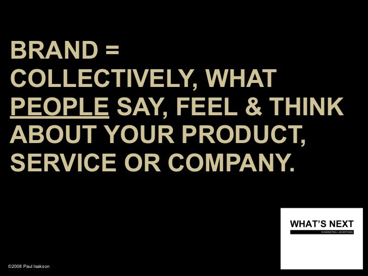 BRAND = COLLECTIVELY, WHAT PEOPLE SAY, FEEL & THINK ABOUT YOUR PRODUCT, SERVICE OR COMPANY.   ©2008 Paul Isakson