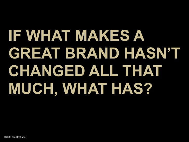 IF WHAT MAKES A    GREAT BRAND HASN'T    CHANGED ALL THAT    MUCH, WHAT HAS?  ©2008 Paul Isakson
