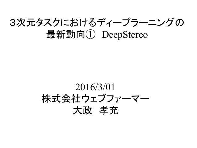 3次元タスクにおけるディープラーニングの 最新動向① DeepStereo 2016/3/01 株式会社ウェブファーマー 大政 孝充