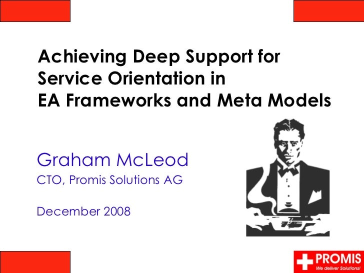 Graham McLeod CTO, Promis Solutions AG December 2008 Achieving Deep Support for  Service Orientation in  EA Frameworks and...